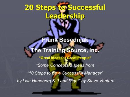 "20 Steps to Successful Leadership Frank Besednjak The Training Source, Inc. ""Great Ideas for Great People"" *Some Concepts & Ideas from ""10 Steps to Be."