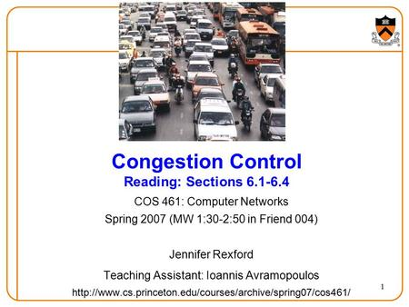 1 Congestion Control Reading: Sections 6.1-6.4 COS 461: Computer Networks Spring 2007 (MW 1:30-2:50 in Friend 004) Jennifer Rexford Teaching Assistant:
