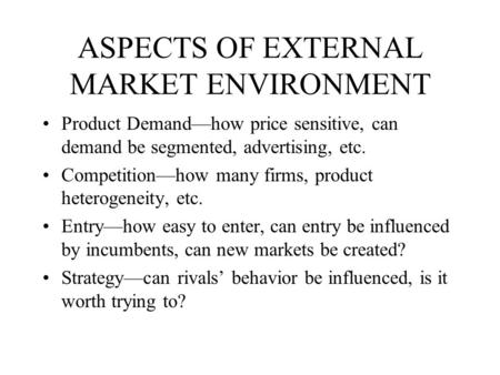 ASPECTS OF EXTERNAL MARKET ENVIRONMENT Product Demand—how price sensitive, can demand be segmented, advertising, etc. Competition—how many firms, product.