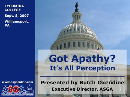 LYCOMING COLLEGE Sept. 8, 2007 Williamsport, PA www.asgaonline.com Got Apathy? It's All Perception Presented by Butch Oxendine Executive Director, ASGA.