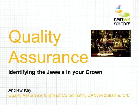 Andrew Kay Quality Assurance & Impact Co-ordinator, CANWe Solutions CIC Quality Assurance Identifying the Jewels in your Crown.