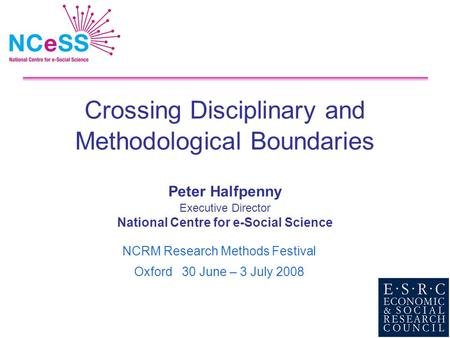 Crossing Disciplinary and Methodological Boundaries Peter Halfpenny Executive Director National Centre for e-Social Science NCRM Research Methods Festival.