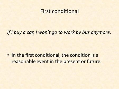 First conditional If I buy a car, I won't go to work by bus anymore. In the first conditional, the condition is a reasonable event in the present or future.