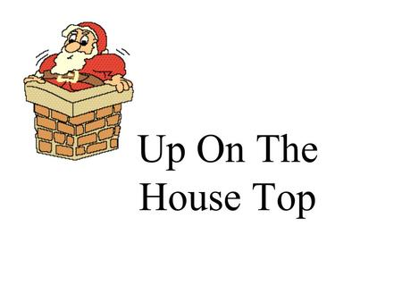 Up On The House Top. Up on the housetop reindeer pause, out jumps good old Santa Claus.