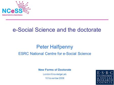 E-Social Science and the doctorate Peter Halfpenny ESRC National Centre for e-Social Science New Forms of Doctorate London Knowledge Lab 10 November 2008.