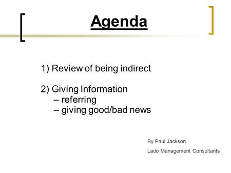 Agenda 1) Review of being indirect 2) Giving Information – referring – giving good/bad news By Paul Jackson Lado Management Consultants.