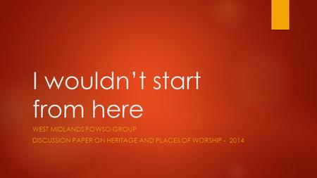 I wouldn't start from here WEST MIDLANDS POWSO GROUP DISCUSSION PAPER ON HERITAGE AND PLACES OF WORSHIP - 2014.