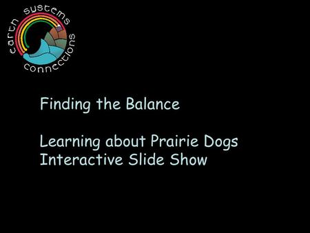 Finding the Balance Learning about Prairie Dogs Interactive Slide Show.
