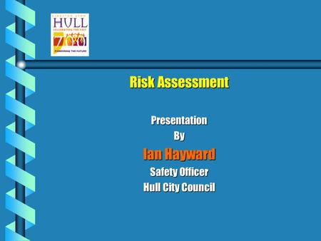 Risk Assessment PresentationBy Ian Hayward Safety Officer Hull City Council.