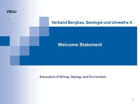 VBGU 1 Verband Bergbau, Geologie und Umwelt e.V. Welcome Statement Association of Mining, Geology and Environment.