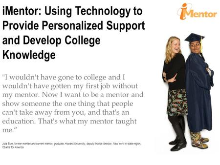 IMentor: Using Technology to Provide Personalized Support and Develop College Knowledge I wouldn't have gone to college and I wouldn't have gotten my.