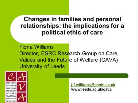 Changes in families and personal relationships: the implications for a political ethic of care Fiona Williams Director, ESRC Research Group on Care, Values.