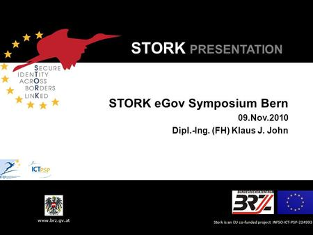 Stork is an EU co-funded project INFSO-ICT-PSP-224993 www.brz.gv.at STORK PRESENTATION STORK eGov Symposium Bern 09.Nov.2010 Dipl.-Ing. (FH) Klaus J. John.
