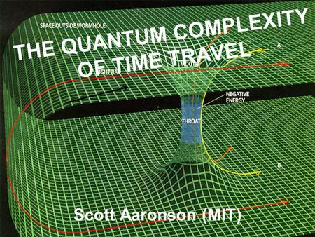 THE QUANTUM COMPLEXITY OF TIME TRAVEL Scott Aaronson (MIT)