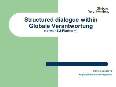 Structured dialogue within Globale Verantwortung (former EU-Plattform) Danijela Janosevic Regional Partnership Programme.