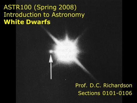 ASTR100 (Spring 2008) Introduction to Astronomy White Dwarfs Prof. D.C. Richardson Sections 0101-0106.