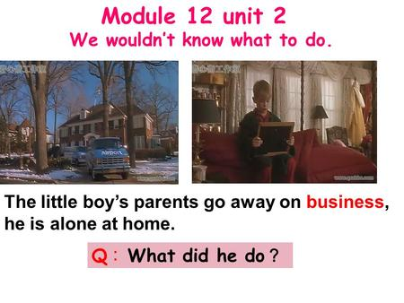 The little boy's parents go away on business, he is alone at home. Q ︰ What did he do ? Module 12 unit 2 We wouldn't know what to do.