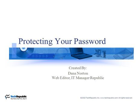 ©2002 TechRepublic, Inc. www.techrepublic.com. All rights reserved. Protecting Your Password Created By: Dana Norton Web Editor, IT Manager Republic.