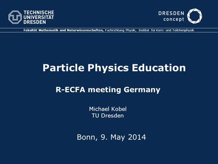 Particle Physics Education R-ECFA meeting Germany Michael Kobel TU Dresden Fakultät Mathematik und Naturwissenschaften, Fachrichtung Physik, Institut für.