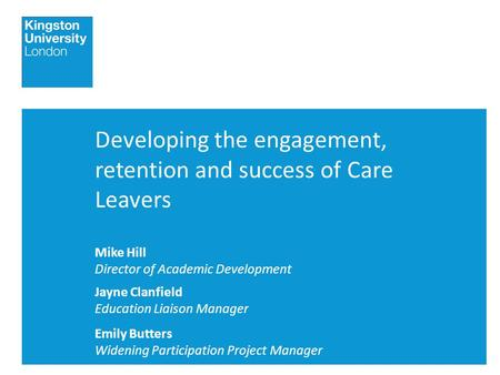 Developing the engagement, retention and success of Care Leavers Mike Hill Director of Academic Development Jayne Clanfield Education Liaison Manager Emily.