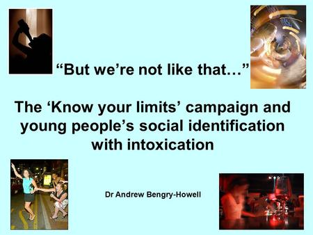 "Dr Andrew Bengry-Howell ""But we're not like that…"" The 'Know your limits' campaign and young people's social identification with intoxication."