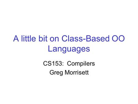 A little bit on Class-Based OO Languages CS153: Compilers Greg Morrisett.