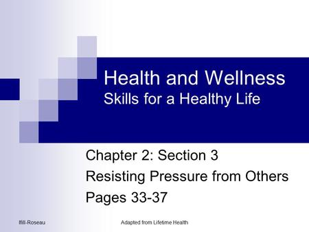 Ifill-RoseauAdapted from Lifetime Health Health and Wellness Skills for a Healthy Life Chapter 2: Section 3 Resisting Pressure from Others Pages 33-37.