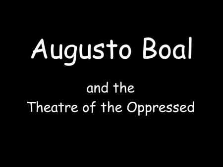 "Augusto Boal and the Theatre of the Oppressed. ""Wouldn't it be wonderful to see a dance piece where in the first half the dancers danced, and in the second."