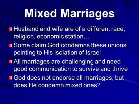 Mixed Marriages Husband and wife are of a different race, religion, economic station… Some claim God condemns these unions pointing to His isolation of.