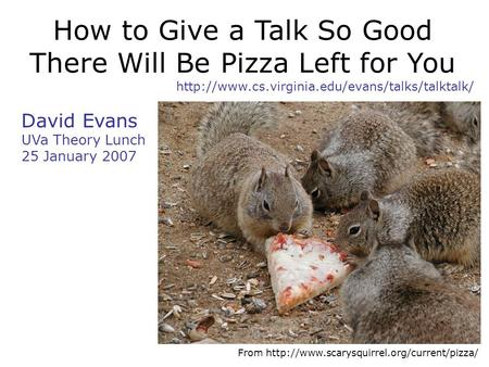 How to Give a Talk So Good There Will Be Pizza Left for You  David Evans UVa Theory Lunch 25 January 2007.