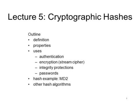 1 Lecture 5: Cryptographic Hashes Outline definition properties uses –authentication –encryption (stream cipher) –integrity protections –passwords hash.