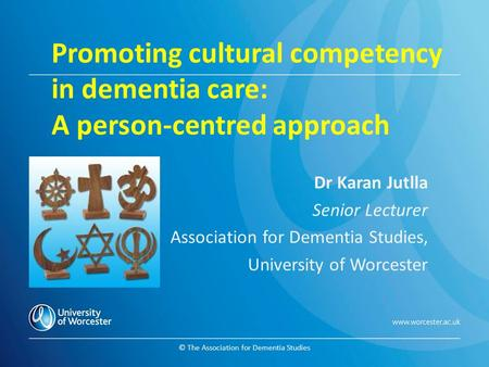 © The Association for Dementia Studies Promoting cultural competency in dementia care: A person-centred approach Dr Karan Jutlla Senior Lecturer Association.