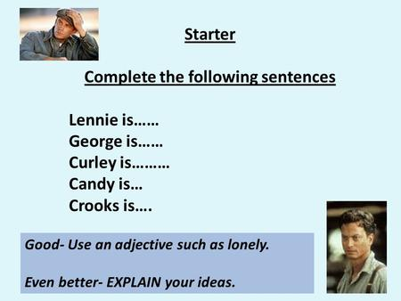 Starter Complete the following sentences Lennie is…… George is…… Curley is……… Candy is… Crooks is…. Good- Use an adjective such as lonely. Even better-