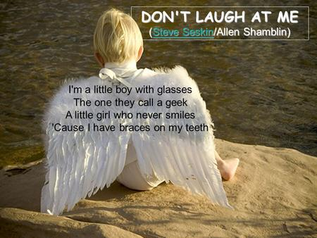 DON'T LAUGH AT ME (Steve Seskin/Allen Shamblin) Steve SeskinSteve Seskin I'm a little boy with glasses The one they call a geek A little girl who never.