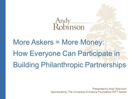 More Askers = More Money: How Everyone Can Participate in Building Philanthropic Partnerships Presented by Andy Robinson Sponsored by The University of.