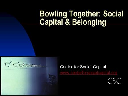 Bowling Together: Social Capital & Belonging Center for Social Capital www.centerforsocialcapital.org CSC.
