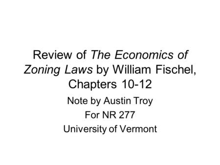 Review of The Economics of Zoning Laws by William Fischel, Chapters 10-12 Note by Austin Troy For NR 277 University of Vermont.