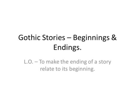 Gothic Stories – Beginnings & Endings. L.O. – To make the ending of a story relate to its beginning.