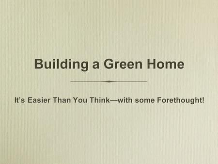 Building a Green Home It's Easier Than You Think—with some Forethought!