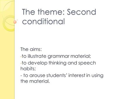 The theme: Second conditional The aims: - to illustrate grammar material; - to develop thinking and speech habits; - to arouse students' interest in using.