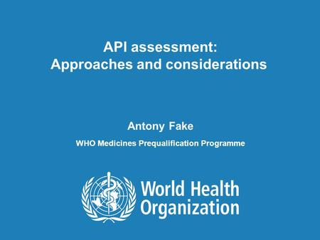 API assessment: Approaches and considerations, 19 January 2011 1 |1 | API assessment: Approaches and considerations Antony Fake WHO Medicines Prequalification.