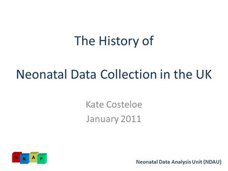 The History of Neonatal Data Collection in the UK Kate Costeloe January 2011 Neonatal Data Analysis Unit (NDAU)