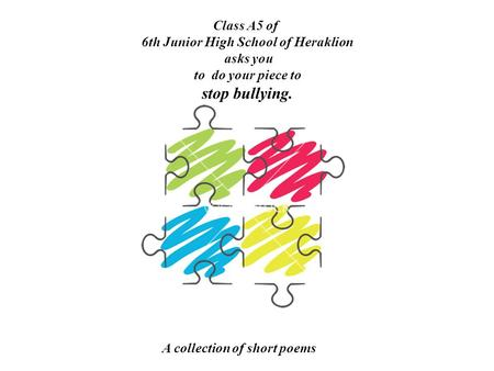 A collection of short poems Class A5 of 6th Junior High School of Heraklion asks you to do your piece to stop bullying.
