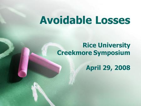 Avoidable Losses Rice University Creekmore Symposium April 29, 2008.