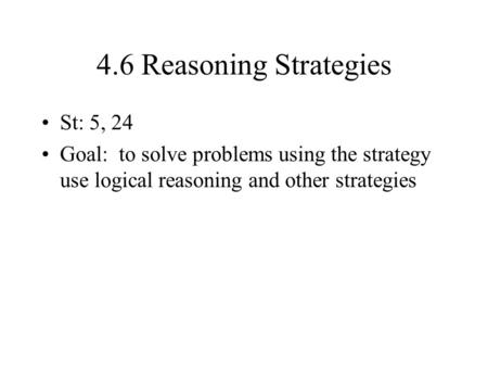 4.6 Reasoning Strategies St: 5, 24 Goal: to solve problems using the strategy use logical reasoning and other strategies.
