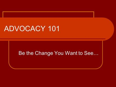 ADVOCACY 101 Be the Change You Want to See…. What you need to know! What is advocacy? Why is it necessary? Who makes the most effective advocate? How.
