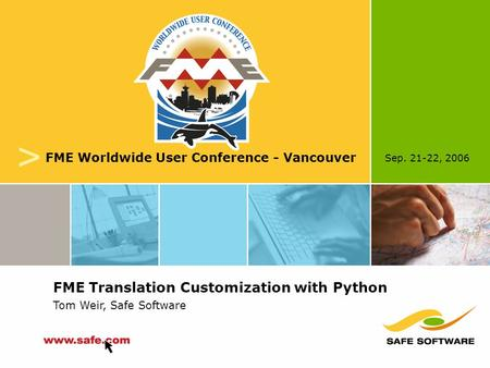 Sep. 21-22, 2006 v FME Worldwide User Conference - Vancouver FME Translation Customization with Python Tom Weir, Safe Software.