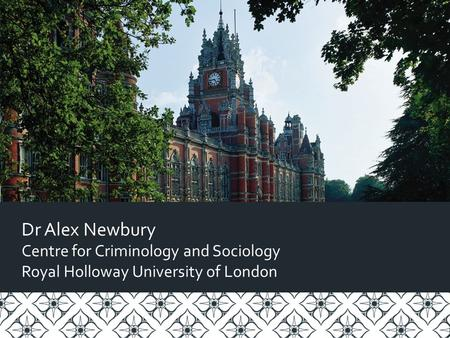 Dr Alex Newbury Centre for Criminology and Sociology Royal Holloway University of London.