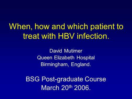 When, how and which patient to treat with HBV infection. David Mutimer Queen Elizabeth Hospital Birmingham, England. BSG Post-graduate Course March 20.