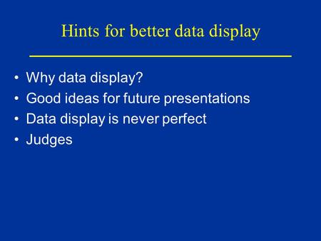Hints for better data display Why data display? Good ideas for future presentations Data display is never perfect Judges.